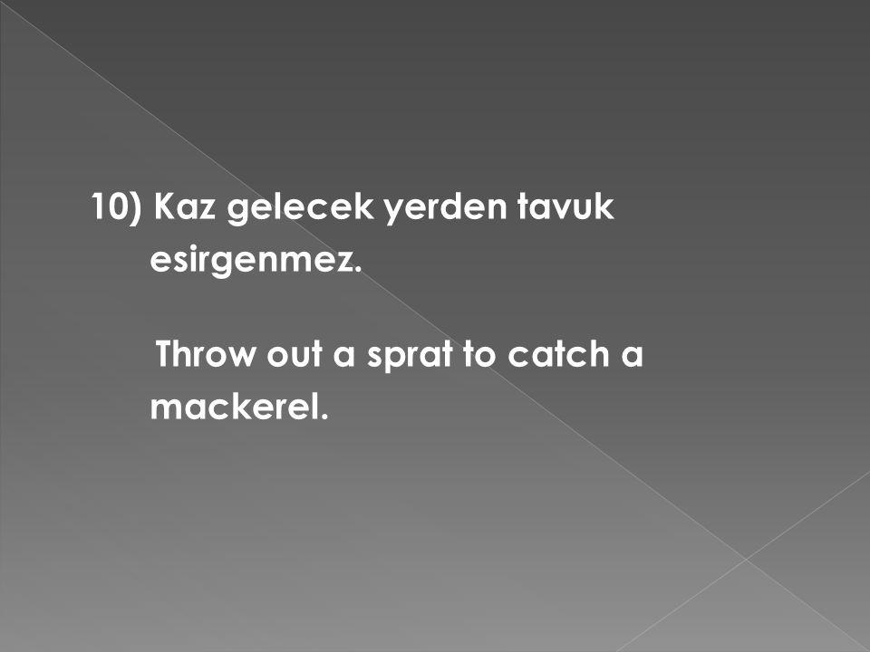 10) Kaz gelecek yerden tavuk esirgenmez. Throw out a sprat to catch a mackerel.