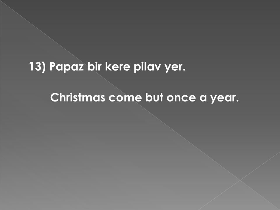 13) Papaz bir kere pilav yer. Christmas come but once a year.