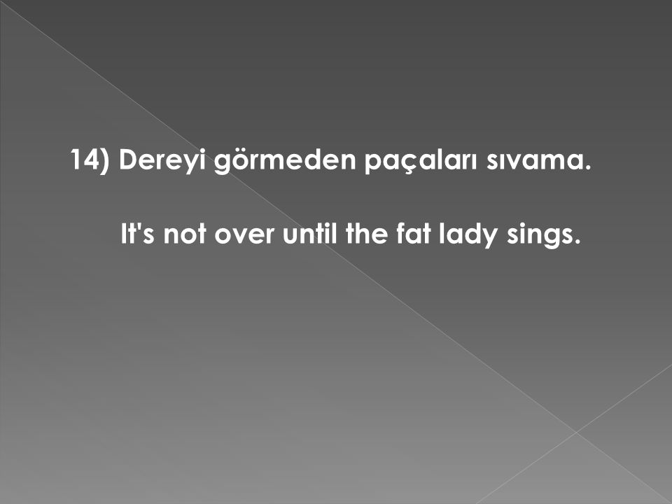 14) Dereyi görmeden paçaları sıvama. It's not over until the fat lady sings.