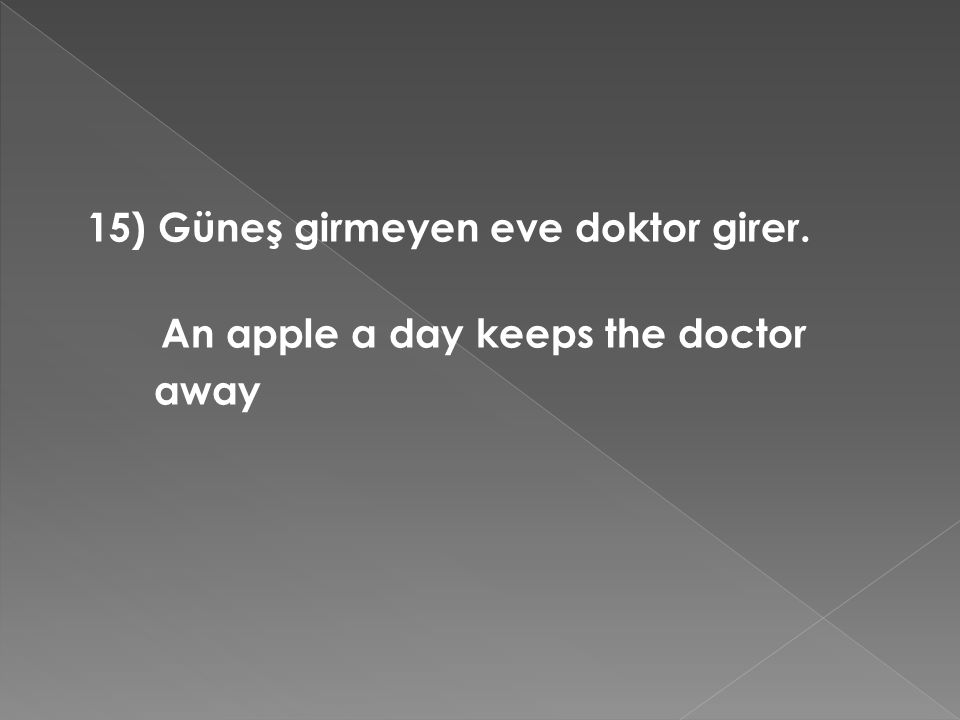 15) Güneş girmeyen eve doktor girer. An apple a day keeps the doctor away