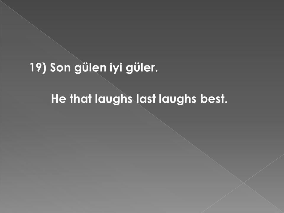 19) Son gülen iyi güler. He that laughs last laughs best.