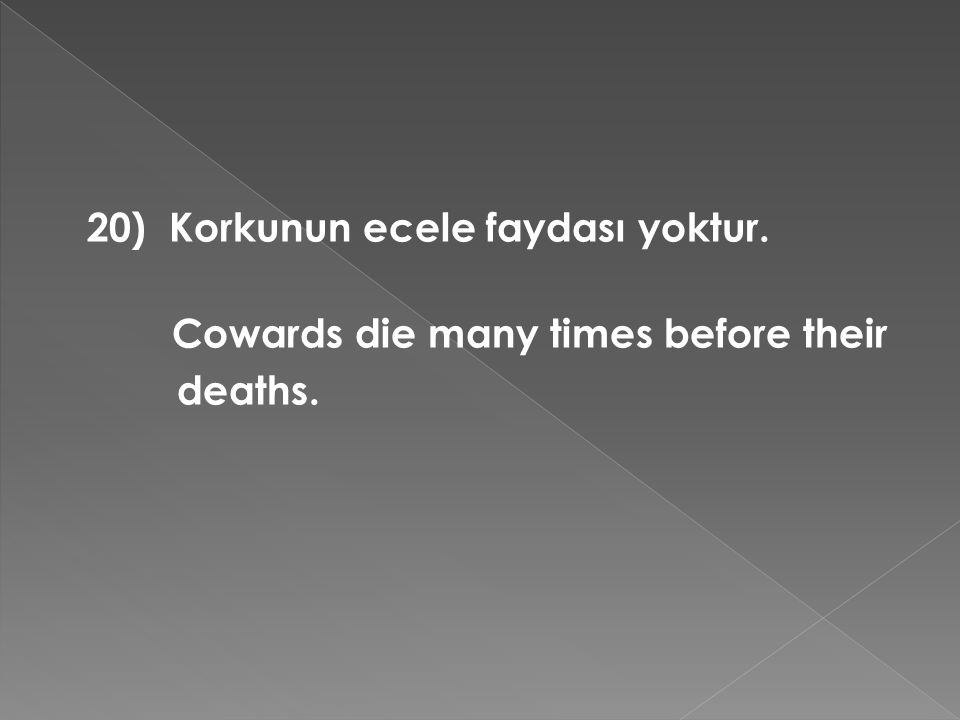 20) Korkunun ecele faydası yoktur. Cowards die many times before their deaths.