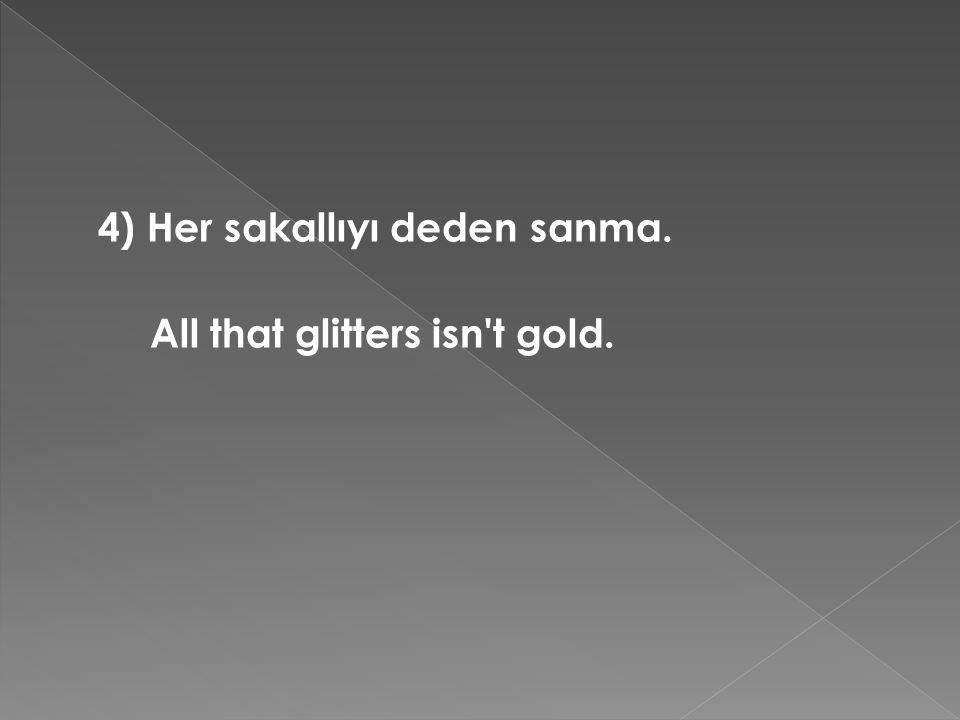 4) Her sakallıyı deden sanma. All that glitters isn't gold.