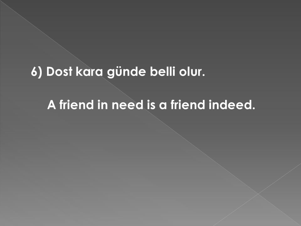 6) Dost kara günde belli olur. A friend in need is a friend indeed.