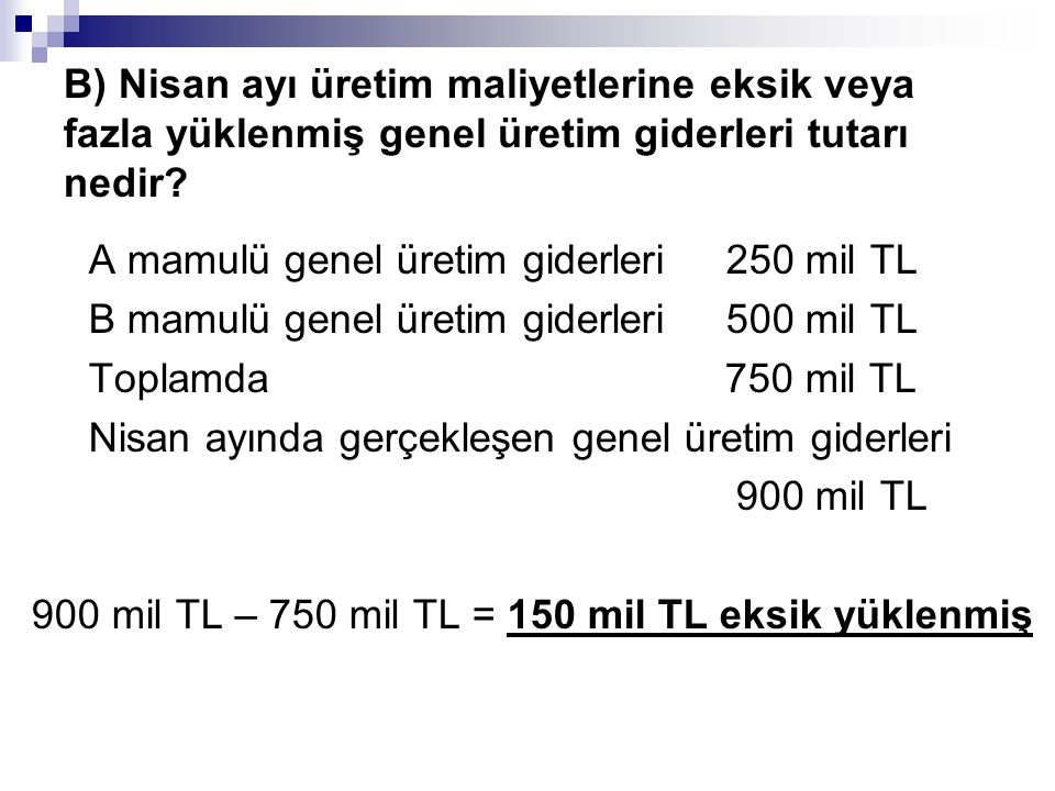 B) Nisan ayı üretim maliyetlerine eksik veya fazla yüklenmiş genel üretim giderleri tutarı nedir? A mamulü genel üretim giderleri 250 mil TL B mamulü