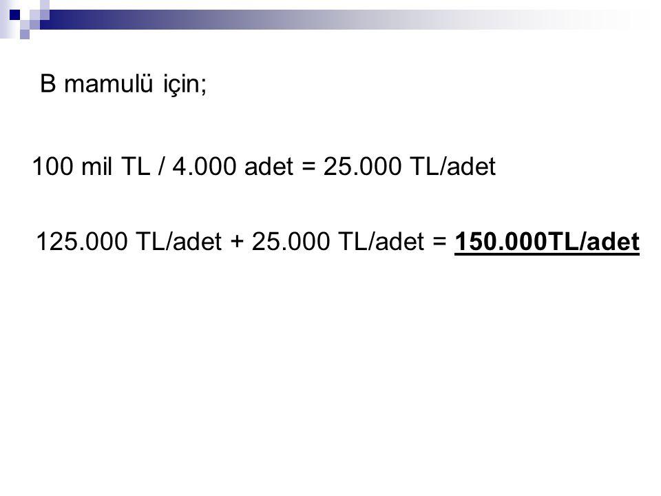 B mamulü için; 100 mil TL / 4.000 adet = 25.000 TL/adet 125.000 TL/adet + 25.000 TL/adet = 150.000TL/adet