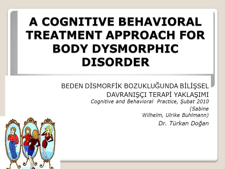A COGNITIVE BEHAVIORAL TREATMENT APPROACH FOR BODY DYSMORPHIC DISORDER BEDEN DİSMORFİK BOZUKLUĞUNDA BİLİŞSEL DAVRANIŞÇI TERAPİ YAKLAŞIMI Cognitive and