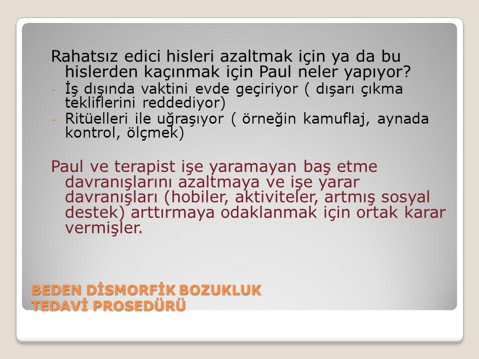BEDEN DİSMORFİK BOZUKLUK TEDAVİ PROSEDÜRÜ Rahatsız edici hisleri azaltmak için ya da bu hislerden kaçınmak için Paul neler yapıyor? - İş dışında vakti