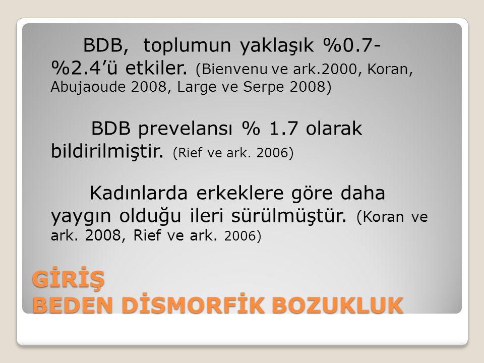 GİRİŞ BEDEN DİSMORFİK BOZUKLUK BDB, toplumun yaklaşık %0.7- %2.4'ü etkiler. (Bienvenu ve ark.2000, Koran, Abujaoude 2008, Large ve Serpe 2008) BDB pre