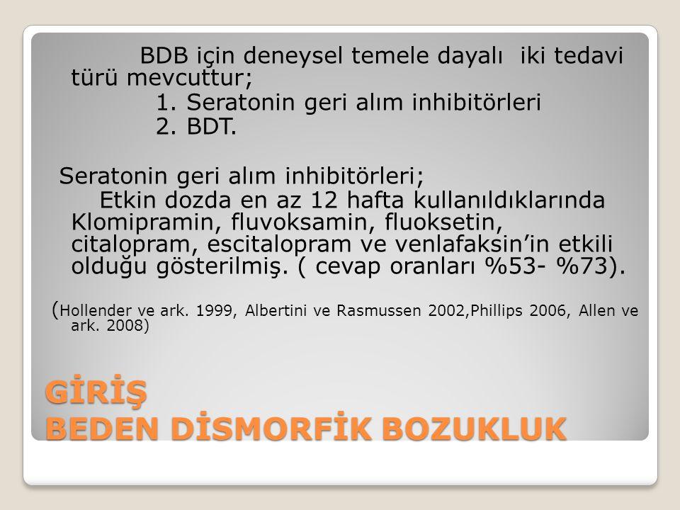 GİRİŞ BEDEN DİSMORFİK BOZUKLUK BDB için deneysel temele dayalı iki tedavi türü mevcuttur; 1. Seratonin geri alım inhibitörleri 2. BDT. Seratonin geri