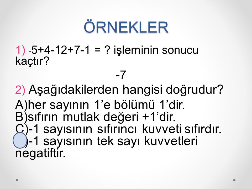 ÖRNEKLER 1) - 5+4-12+7-1 = ? işleminin sonucu kaçtır? -7 2) Aşağıdakilerden hangisi doğrudur? A)her sayının 1'e bölümü 1'dir. B)sıfırın mutlak değeri