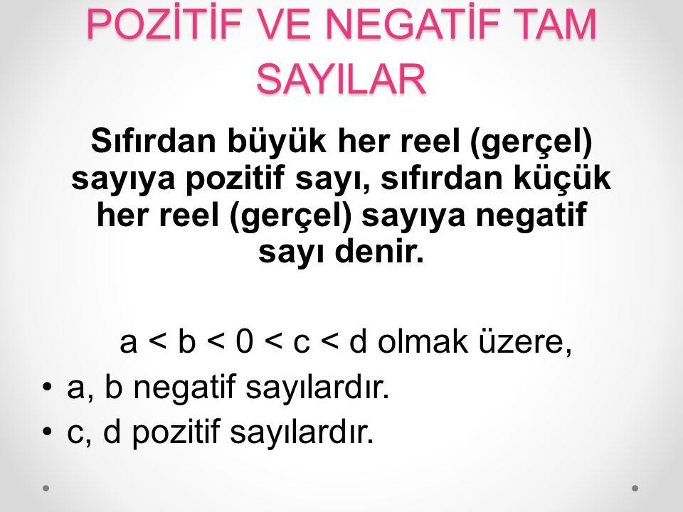 POZİTİF VE NEGATİF TAM SAYILAR Sıfırdan büyük her reel (gerçel) sayıya pozitif sayı, sıfırdan küçük her reel (gerçel) sayıya negatif sayı denir. a < b