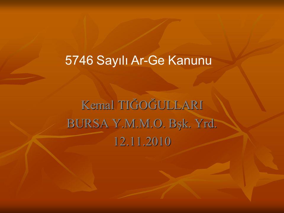 Kemal TIĞOĞULLARI BURSA Y.M.M.O. Bşk. Yrd. 12.11.2010 5746 Sayılı Ar-Ge Kanunu