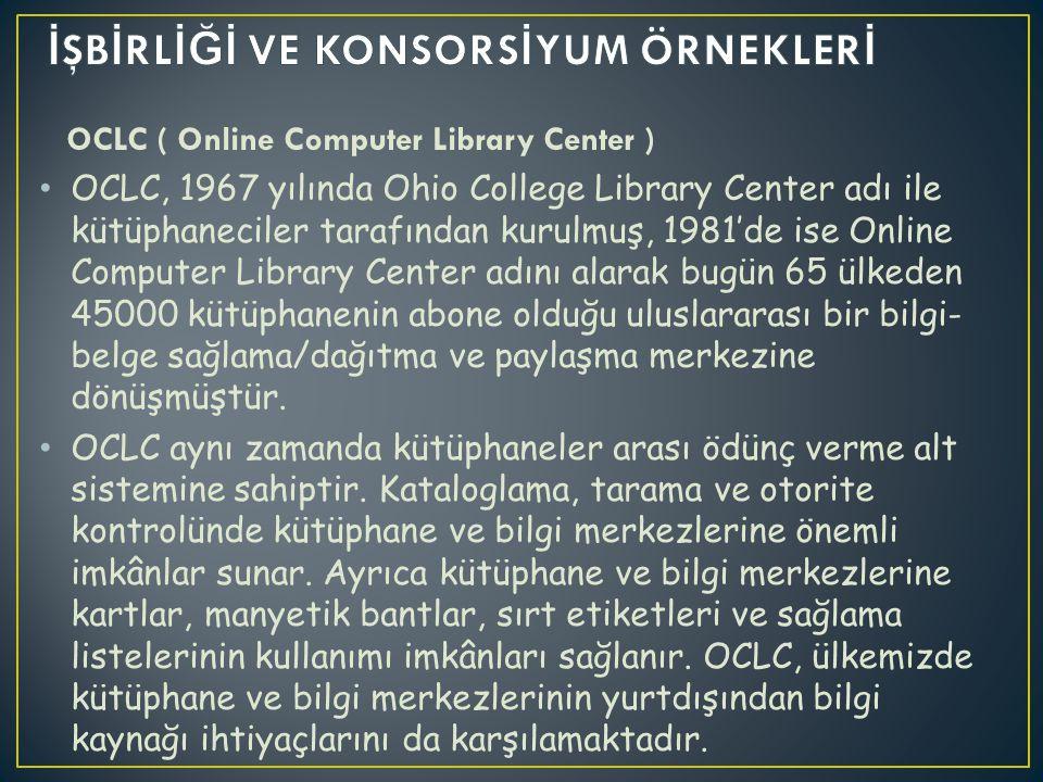 OCLC ( Online Computer Library Center ) OCLC, 1967 yılında Ohio College Library Center adı ile kütüphaneciler tarafından kurulmuş, 1981'de ise Online Computer Library Center adını alarak bugün 65 ülkeden 45000 kütüphanenin abone olduğu uluslararası bir bilgi- belge sağlama/dağıtma ve paylaşma merkezine dönüşmüştür.