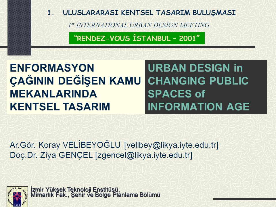 URBAN DESIGN in CHANGING PUBLIC SPACES of INFORMATION AGE Ar.Gör. Koray VELİBEYOĞLU [velibey@likya.iyte.edu.tr] Doç.Dr. Ziya GENÇEL [zgencel@likya.iyt