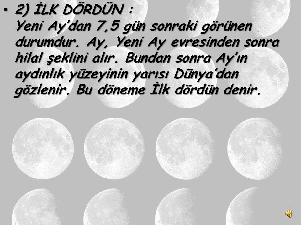 2) İLK DÖRDÜN : Yeni Ay'dan 7,5 gün sonraki görünen durumdur.