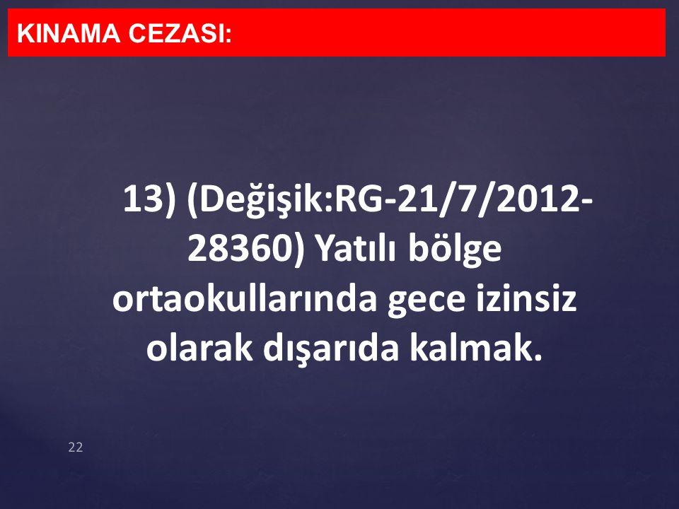 13) (Değişik:RG-21/7/2012- 28360) Yatılı bölge ortaokullarında gece izinsiz olarak dışarıda kalmak. KINAMA CEZASI: 22