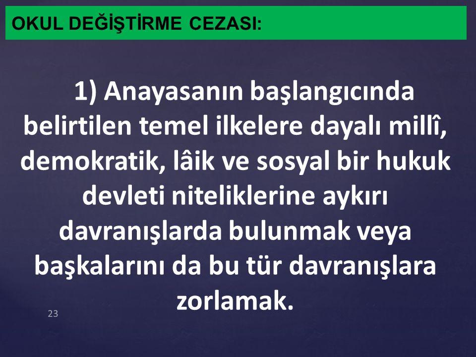 OKUL DEĞİŞTİRME CEZASI: 1) Anayasanın başlangıcında belirtilen temel ilkelere dayalı millî, demokratik, lâik ve sosyal bir hukuk devleti niteliklerine