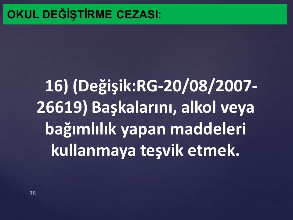 OKUL DEĞİŞTİRME CEZASI: 16) (Değişik:RG-20/08/2007- 26619) Başkalarını, alkol veya bağımlılık yapan maddeleri kullanmaya teşvik etmek. 38