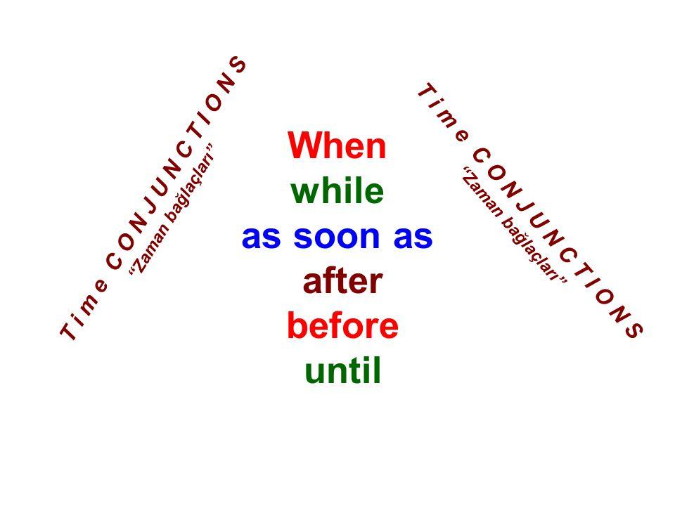 When : zaman while : -ken as soon as : yapar yapmaz after : sonra before : önce until: kadar T i m e C O N J U N C T I O N S Zaman bağlaçları Bunlar fiilin ne zaman yapıldığını gösterir.
