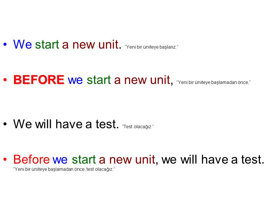 "We start a new unit. ""Yeni bir üniteye başlarız."" BEFOREBEFORE we start a new unit, ""Yeni bir üniteye başlamadan önce,"" We will have a test. ""Test ola"