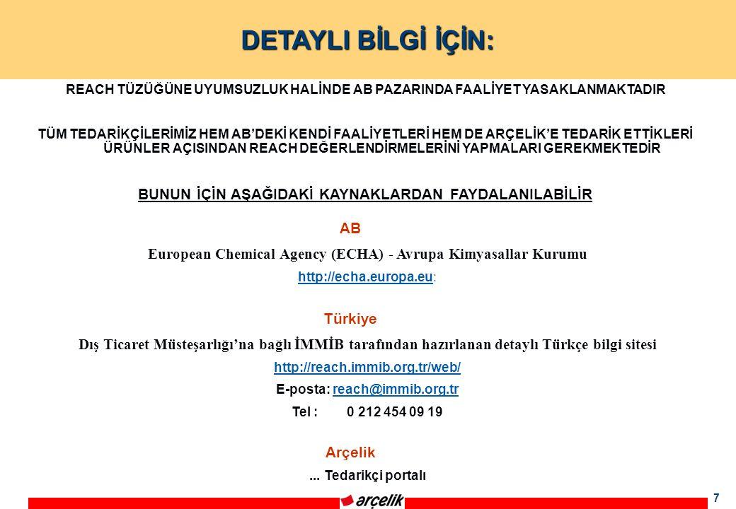 7 DETAYLI BİLGİ İÇİN: AB European Chemical Agency (ECHA) - Avrupa Kimyasallar Kurumu http://echa.europa.euhttp://echa.europa.eu: Türkiye Dış Ticaret Müsteşarlığı'na bağlı İMMİB tarafından hazırlanan detaylı Türkçe bilgi sitesi http://reach.immib.org.tr/web/ E-posta: reach@immib.org.trreach@immib.org.tr Tel : 0 212 454 09 19 REACH TÜZÜĞÜNE UYUMSUZLUK HALİNDE AB PAZARINDA FAALİYET YASAKLANMAKTADIR TÜM TEDARİKÇİLERİMİZ HEM AB'DEKİ KENDİ FAALİYETLERİ HEM DE ARÇELİK'E TEDARİK ETTİKLERİ ÜRÜNLER AÇISINDAN REACH DEĞERLENDİRMELERİNİ YAPMALARI GEREKMEKTEDİR BUNUN İÇİN AŞAĞIDAKİ KAYNAKLARDAN FAYDALANILABİLİR Arçelik...