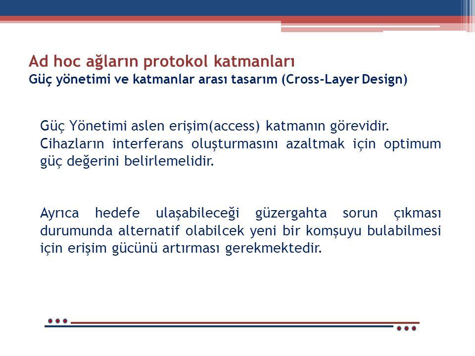 Ad hoc ağların protokol katmanları Güç yönetimi ve katmanlar arası tasarım (Cross-Layer Design) Güç Yönetimi aslen erişim(access) katmanın görevidir.