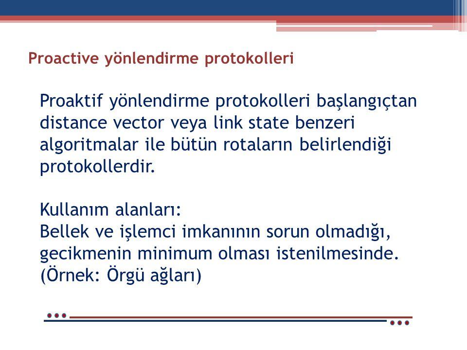 Proactive yönlendirme protokolleri Proaktif yönlendirme protokolleri başlangıçtan distance vector veya link state benzeri algoritmalar ile bütün rotaların belirlendiği protokollerdir.