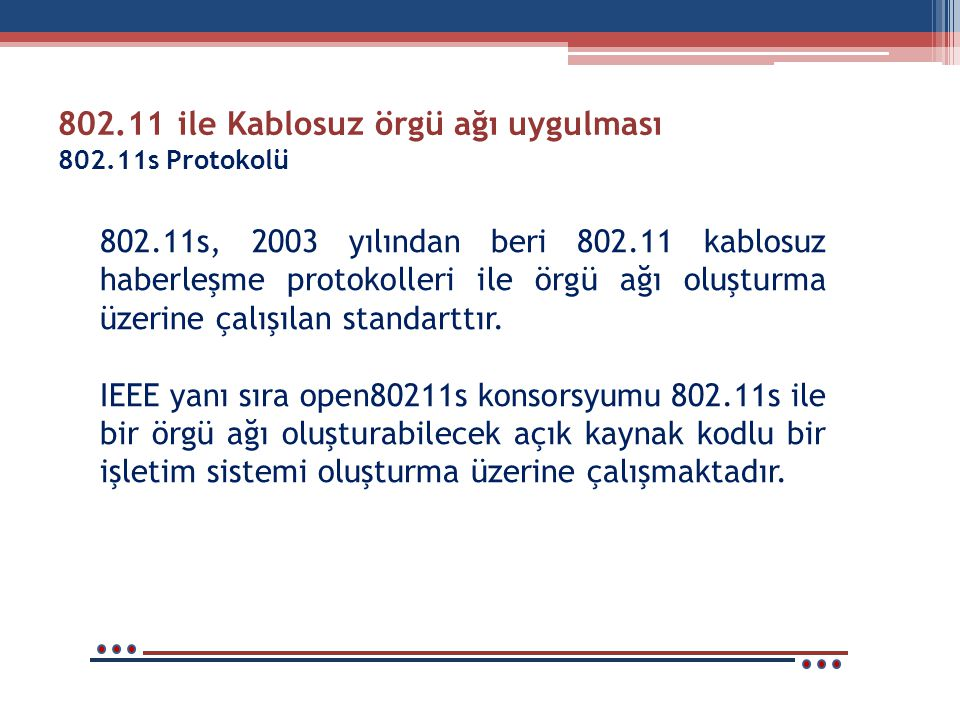 802.11 ile Kablosuz örgü ağı uygulması 802.11s Protokolü 802.11s, 2003 yılından beri 802.11 kablosuz haberleşme protokolleri ile örgü ağı oluşturma üzerine çalışılan standarttır.