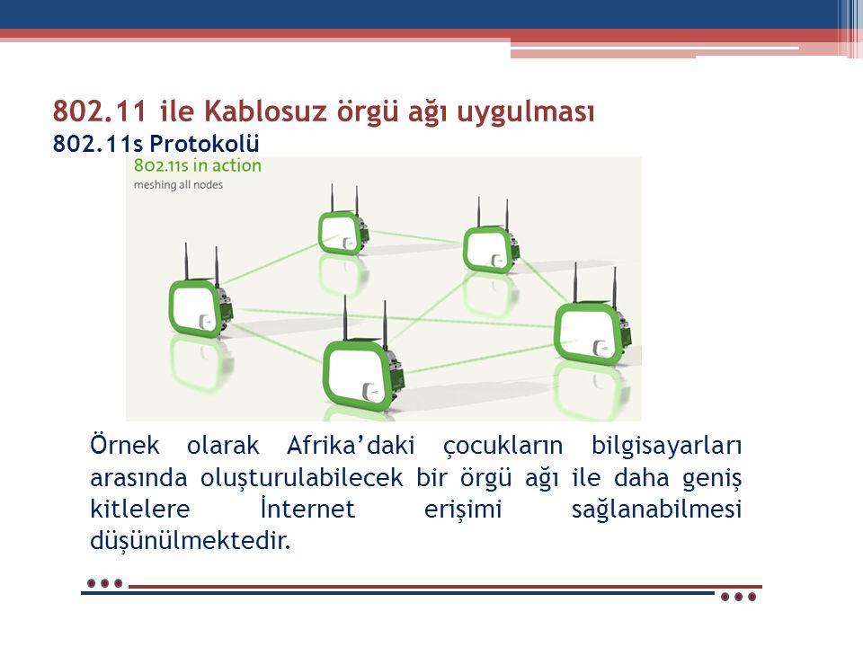 802.11 ile Kablosuz örgü ağı uygulması 802.11s Protokolü Örnek olarak Afrika'daki çocukların bilgisayarları arasında oluşturulabilecek bir örgü ağı ile daha geniş kitlelere İnternet erişimi sağlanabilmesi düşünülmektedir.