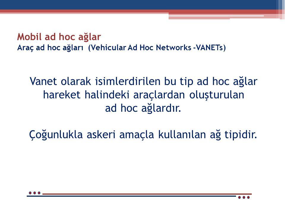 Mobil ad hoc ağlar Araç ad hoc ağları (Vehicular Ad Hoc Networks -VANETs) Vanet olarak isimlerdirilen bu tip ad hoc ağlar hareket halindeki araçlardan oluşturulan ad hoc ağlardır.