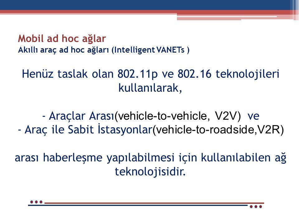 Mobil ad hoc ağlar Akıllı araç ad hoc ağları (Intelligent VANETs ) Henüz taslak olan 802.11p ve 802.16 teknolojileri kullanılarak, - Araçlar Arası (vehicle-to-vehicle, V2V) ve - Araç ile Sabit İstasyonlar (vehicle-to-roadside,V2R) arası haberleşme yapılabilmesi için kullanılabilen ağ teknolojisidir.