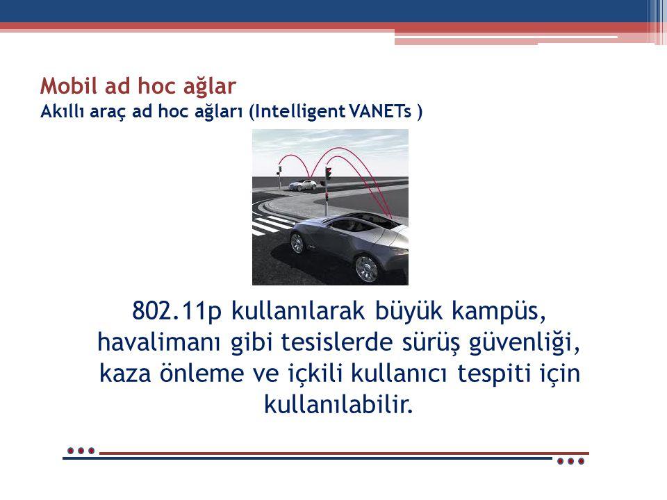 Mobil ad hoc ağlar Akıllı araç ad hoc ağları (Intelligent VANETs ) 802.11p kullanılarak büyük kampüs, havalimanı gibi tesislerde sürüş güvenliği, kaza önleme ve içkili kullanıcı tespiti için kullanılabilir.