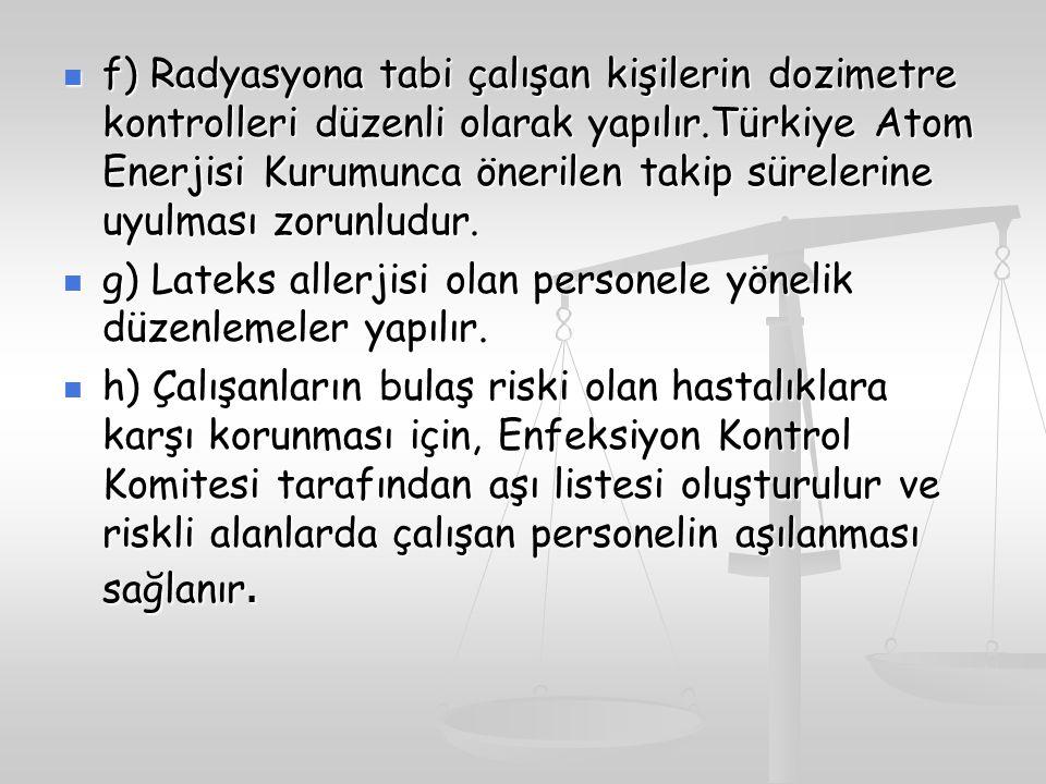 f) Radyasyona tabi çalışan kişilerin dozimetre kontrolleri düzenli olarak yapılır.Türkiye Atom Enerjisi Kurumunca önerilen takip sürelerine uyulması z