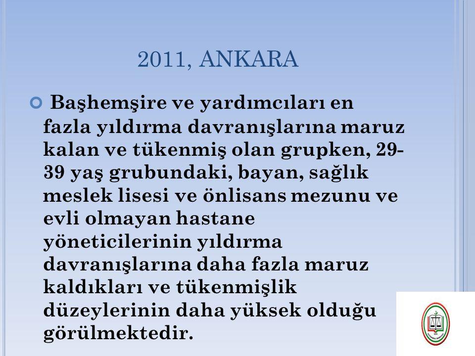 2011, ANKARA Başhemşire ve yardımcıları en fazla yıldırma davranışlarına maruz kalan ve tükenmiş olan grupken, 29- 39 yaş grubundaki, bayan, sağlık me