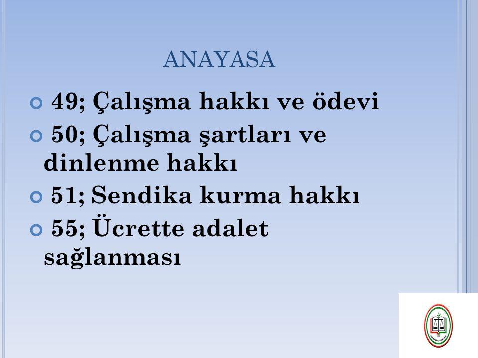 ANAYASA 49; Çalışma hakkı ve ödevi 50; Çalışma şartları ve dinlenme hakkı 51; Sendika kurma hakkı 55; Ücrette adalet sağlanması
