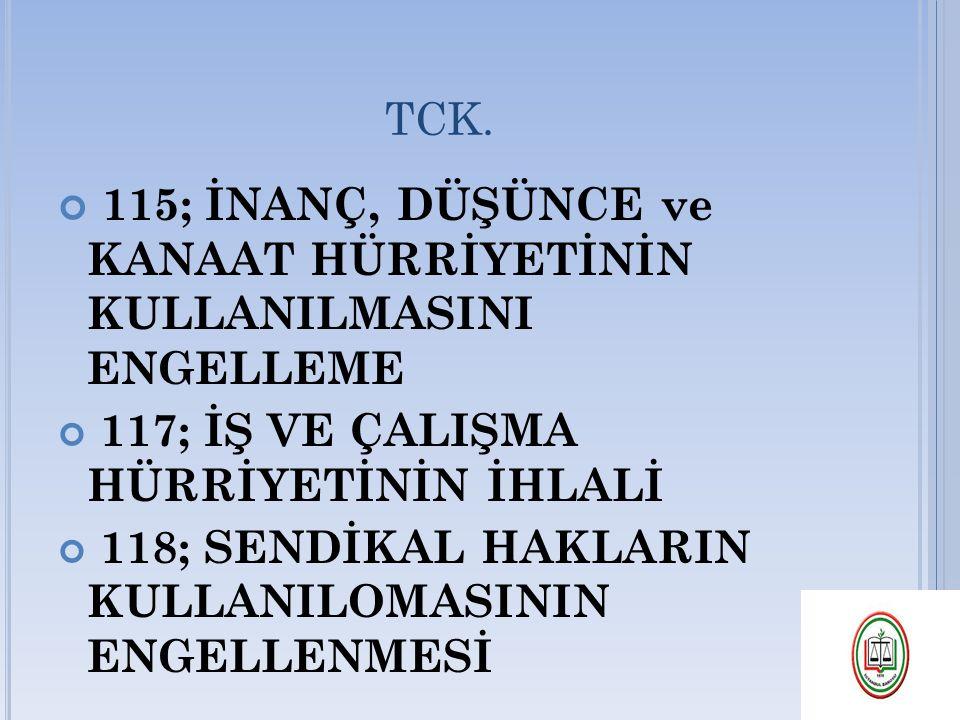 TCK. 115; İNANÇ, DÜŞÜNCE ve KANAAT HÜRRİYETİNİN KULLANILMASINI ENGELLEME 117; İŞ VE ÇALIŞMA HÜRRİYETİNİN İHLALİ 118; SENDİKAL HAKLARIN KULLANILOMASINI