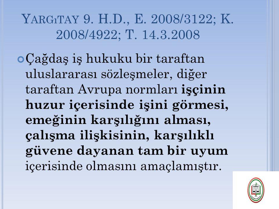 Y ARGıTAY 9. H.D., E. 2008/3122; K. 2008/4922; T. 14.3.2008 Çağdaş iş hukuku bir taraftan uluslararası sözleşmeler, diğer taraftan Avrupa normları işç