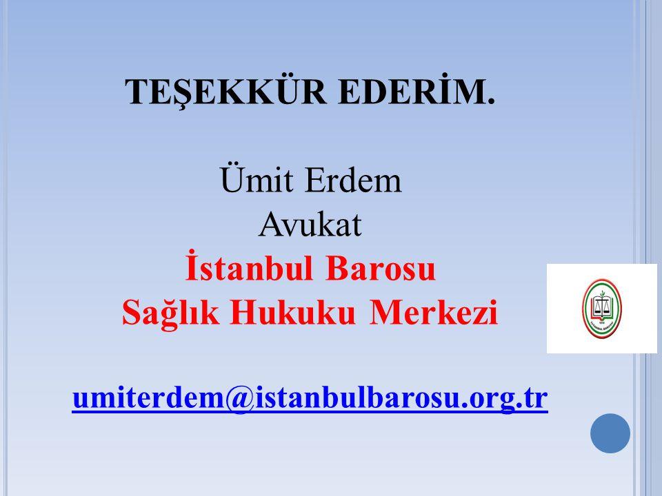 TEŞEKKÜR EDERİM. Ümit Erdem Avukat İstanbul Barosu Sağlık Hukuku Merkezi umiterdem@istanbulbarosu.org.tr