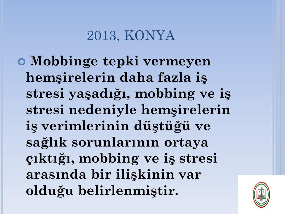 2013, KONYA Mobbinge tepki vermeyen hemşirelerin daha fazla iş stresi yaşadığı, mobbing ve iş stresi nedeniyle hemşirelerin iş verimlerinin düştüğü ve