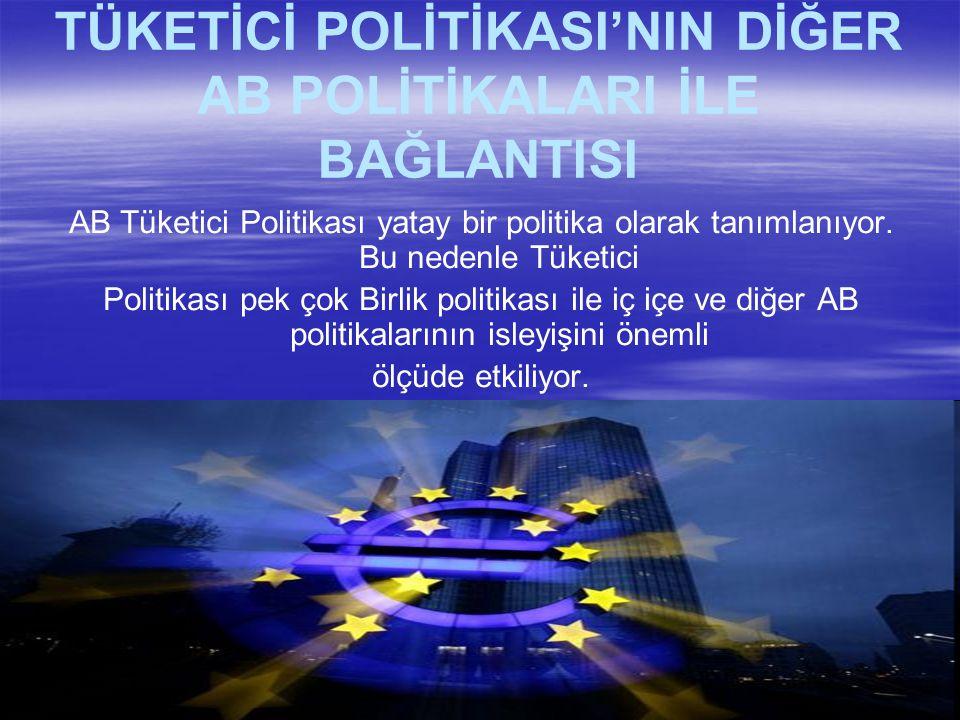 TÜKETİCİ POLİTİKASI'NIN DİĞER AB POLİTİKALARI İLE BAĞLANTISI AB Tüketici Politikası yatay bir politika olarak tanımlanıyor.