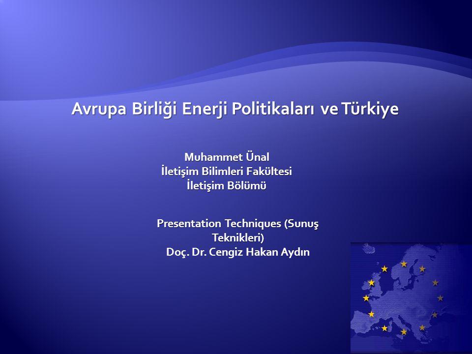 Avrupa Birliği Enerji Politikaları ve Türkiye Muhammet Ünal İletişim Bilimleri Fakültesi İletişim Bölümü Presentation Techniques (Sunuş Teknikleri) Doç.