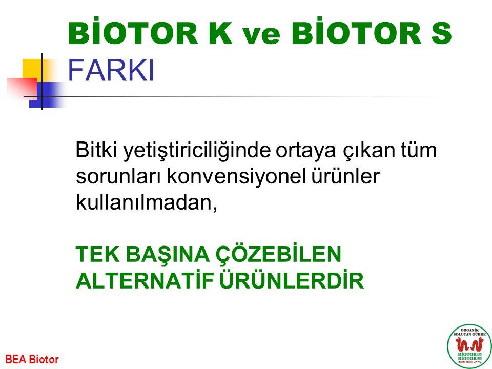 BİOTOR K ve BİOTOR S FARKI Bitki yetiştiriciliğinde ortaya çıkan tüm sorunları konvensiyonel ürünler kullanılmadan, TEK BAŞINA ÇÖZEBİLEN ALTERNATİF ÜRÜNLERDİR BEA Biotor