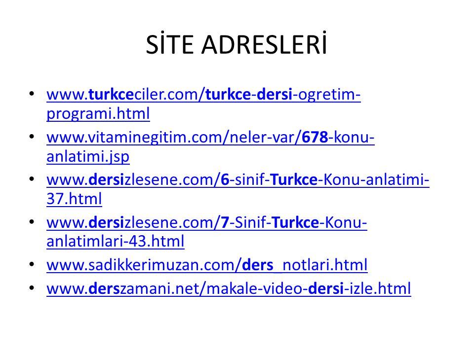 SİTE ADRESLERİ www.turkceciler.com/turkce-dersi-ogretim- programi.html www.turkceciler.com/turkce-dersi-ogretim- programi.html www.vitaminegitim.com/neler-var/678-konu- anlatimi.jsp www.vitaminegitim.com/neler-var/678-konu- anlatimi.jsp www.dersizlesene.com/6-sinif-Turkce-Konu-anlatimi- 37.html www.dersizlesene.com/6-sinif-Turkce-Konu-anlatimi- 37.html www.dersizlesene.com/7-Sinif-Turkce-Konu- anlatimlari-43.html www.dersizlesene.com/7-Sinif-Turkce-Konu- anlatimlari-43.html www.sadikkerimuzan.com/ders_notlari.html www.sadikkerimuzan.com/ders_notlari.html www.derszamani.net/makale-video-dersi-izle.html www.derszamani.net/makale-video-dersi-izle.html