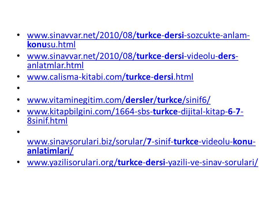 www.sinavvar.net/2010/08/turkce-dersi-sozcukte-anlam- konusu.html www.sinavvar.net/2010/08/turkce-dersi-sozcukte-anlam- konusu.html www.sinavvar.net/2010/08/turkce-dersi-videolu-ders- anlatmlar.html www.sinavvar.net/2010/08/turkce-dersi-videolu-ders- anlatmlar.html www.calisma-kitabi.com/turkce-dersi.html www.calisma-kitabi.com/turkce-dersi.html www.vitaminegitim.com/dersler/turkce/sinif6/ www.vitaminegitim.com/dersler/turkce/sinif6/ www.kitapbilgini.com/1664-sbs-turkce-dijital-kitap-6-7- 8sinif.html www.kitapbilgini.com/1664-sbs-turkce-dijital-kitap-6-7- 8sinif.html www.sinavsorulari.biz/sorular/7-sinif-turkce-videolu-konu- anlatimlari/ www.sinavsorulari.biz/sorular/7-sinif-turkce-videolu-konu- anlatimlari/ www.yazilisorulari.org/turkce-dersi-yazili-ve-sinav-sorulari/ www.yazilisorulari.org/turkce-dersi-yazili-ve-sinav-sorulari/