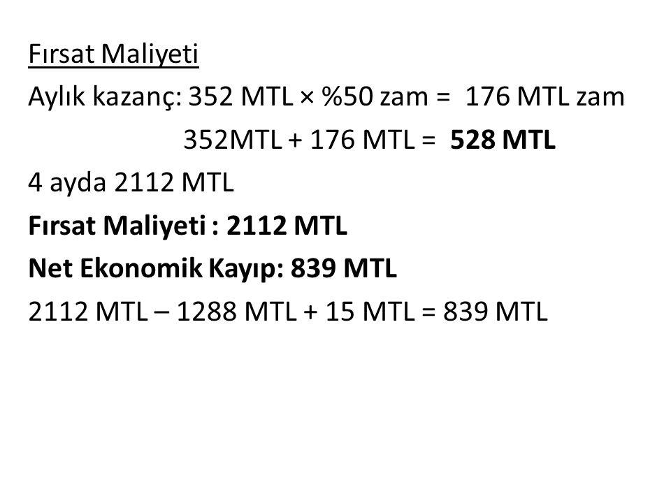 Fırsat Maliyeti Aylık kazanç: 352 MTL × %50 zam = 176 MTL zam 352MTL + 176 MTL = 528 MTL 4 ayda 2112 MTL Fırsat Maliyeti : 2112 MTL Net Ekonomik Kayıp