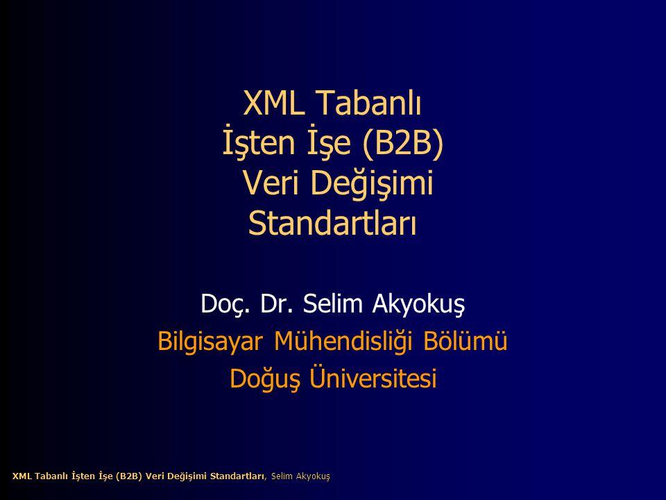 12 XML Tabanlı İşten İşe (B2B) Veri Değişimi Standartları, Selim Akyokuş XML Tabanlı İşten İşe (B2B) Veri Değişimi Standartları, Selim Akyokuş B2B Çerçeveler (Frameworks) XML tabanlı B2B çerçeveleri B2B çözümleri geliştirmek için XML teknolojisine dayanan kapsamlı bir standartlar ve araçlar kümesidir.