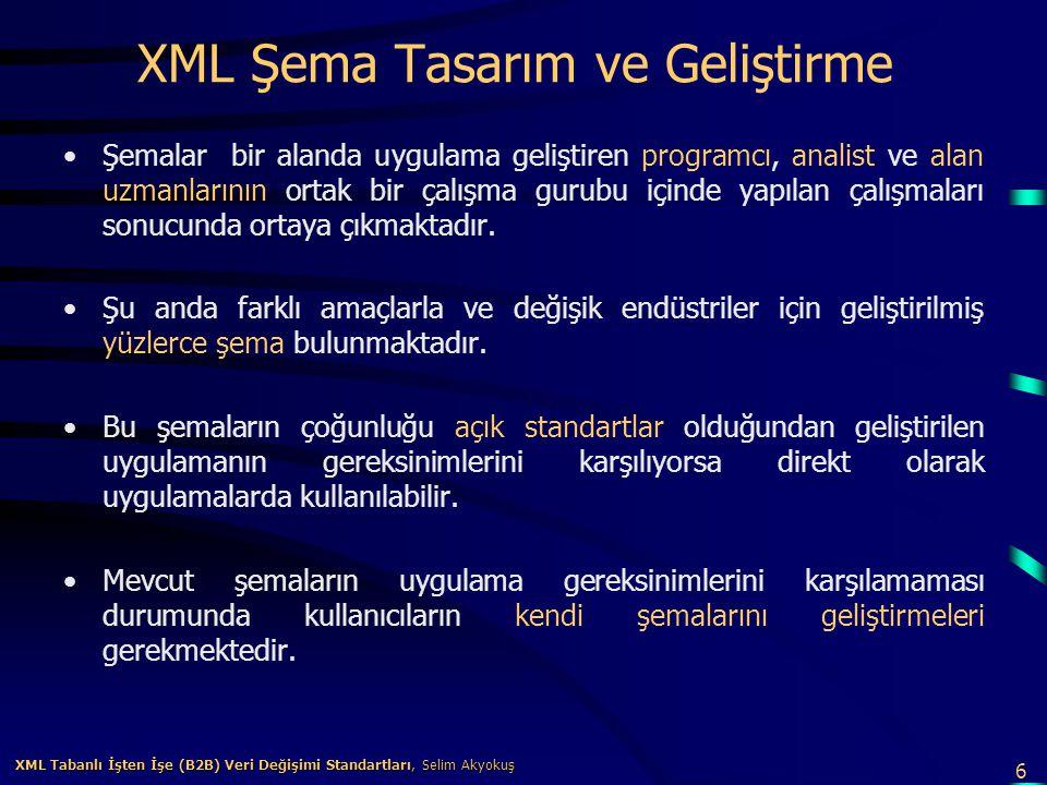7 XML Tabanlı İşten İşe (B2B) Veri Değişimi Standartları, Selim Akyokuş XML Tabanlı İşten İşe (B2B) Veri Değişimi Standartları, Selim Akyokuş XML Şema Havuzları Çeşitli endüstriler için geliştirilmiş olan şemaların dünya çapında erişilebilip kullanılabilmesi XML şema havuzu (XML registry and repository) hizmeti veren siteler vardır.