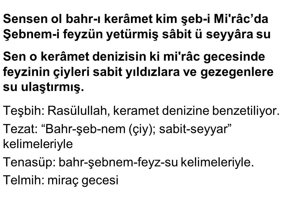 """Yâ Habîballah yâ Hayre'l beşer müştakunam Eyle kim leb-teşneler yanup diler hemvâra su Tenasüp: Müştâk-habib; leb-teşne-su-yan"""" kelimeleriyle. Teşbih:"""