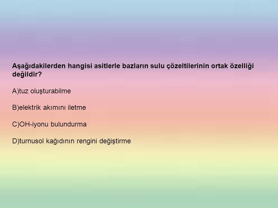 Aşağıdakilerden hangisi asitlerle bazların sulu çözeltilerinin ortak özelliği değildir? A)tuz oluşturabilme B)elektrik akımını iletme C)OH-iyonu bulun